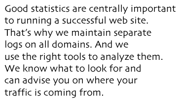 Good statistics are centrally important to running a successful web site. That's why we maintain separate  logs on all domains. And we  use the right tools to analyze them. We know what to look for and can advise you on where your traffic is coming from.